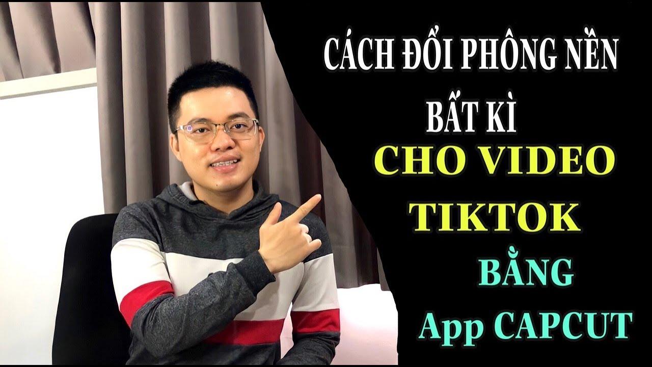 HƯỚNG DẪN ĐỔI PHÔNG NỀN BẤT KÌ CHO VIDEO TIKTOK BẰNG APP CAPCUT | TRƯƠNG HẢI ĐĂNG